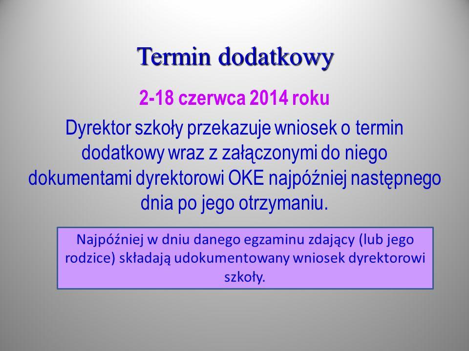 2-18 czerwca 2014 roku Dyrektor szkoły przekazuje wniosek o termin dodatkowy wraz z załączonymi do niego dokumentami dyrektorowi OKE najpóźniej następ