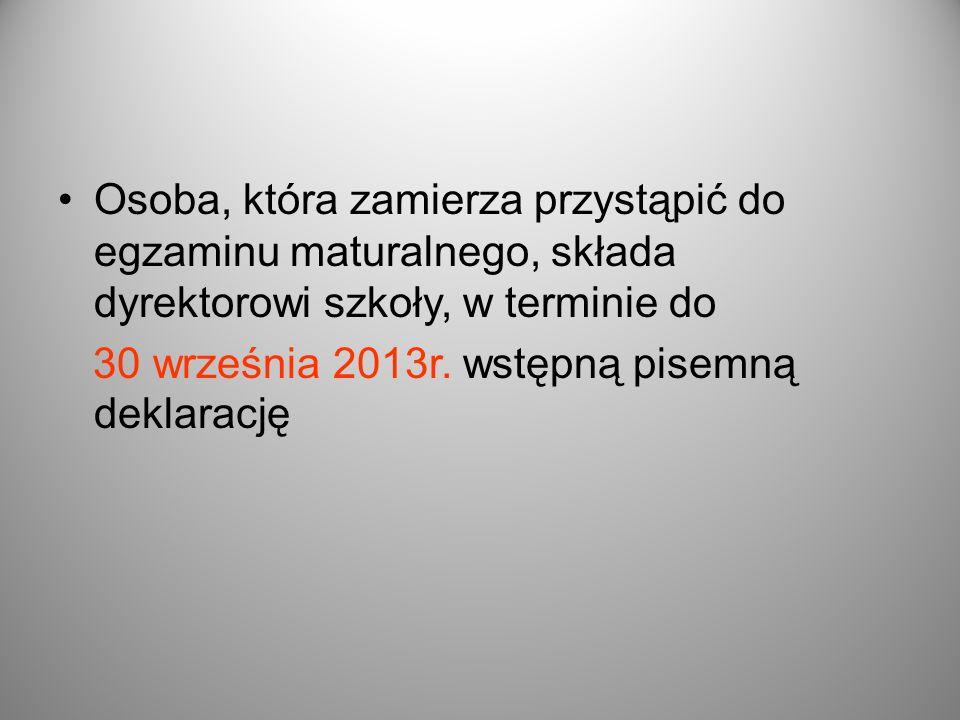 Osoba, która zamierza przystąpić do egzaminu maturalnego, składa dyrektorowi szkoły, w terminie do 30 września 2013r. wstępną pisemną deklarację
