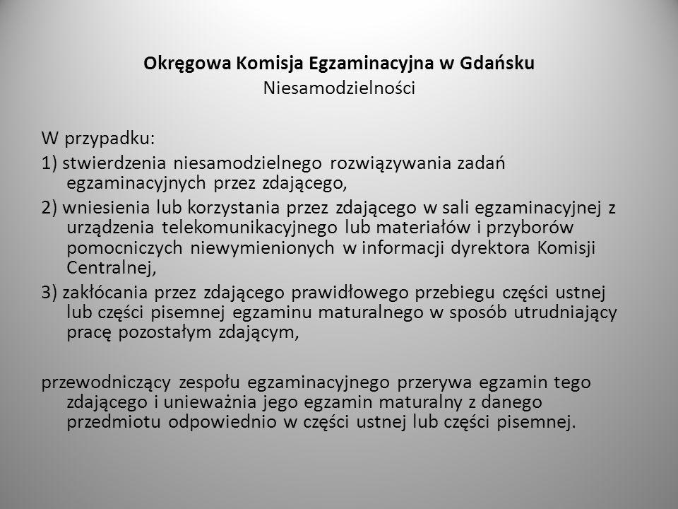 Okręgowa Komisja Egzaminacyjna w Gdańsku Niesamodzielności W przypadku: 1) stwierdzenia niesamodzielnego rozwiązywania zadań egzaminacyjnych przez zda