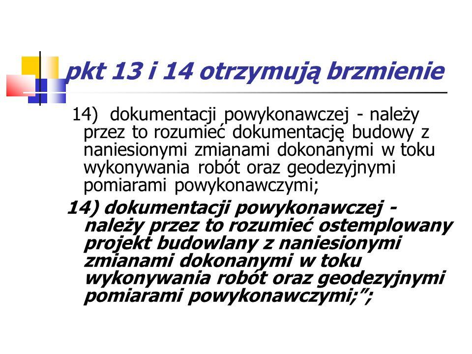 pkt 13 i 14 otrzymują brzmienie 14) dokumentacji powykonawczej - należy przez to rozumieć dokumentację budowy z naniesionymi zmianami dokonanymi w tok
