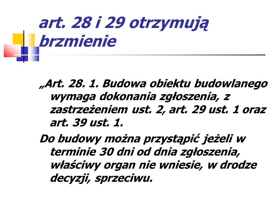 art. 28 i 29 otrzymują brzmienie Art. 28. 1. Budowa obiektu budowlanego wymaga dokonania zgłoszenia, z zastrzeżeniem ust. 2, art. 29 ust. 1 oraz art.