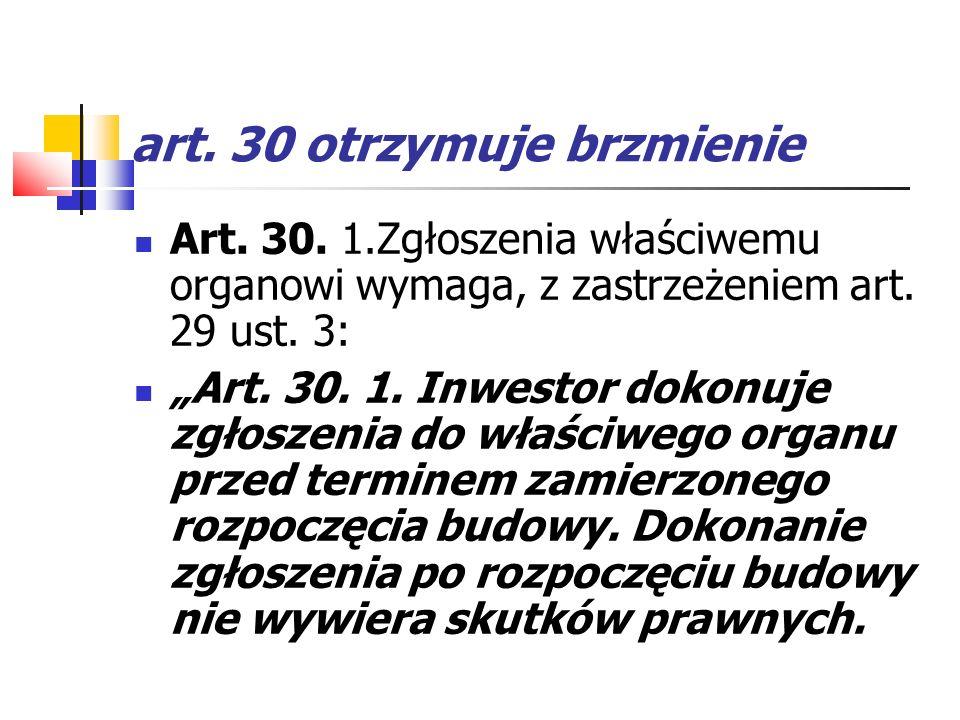 art. 30 otrzymuje brzmienie Art. 30. 1.Zgłoszenia właściwemu organowi wymaga, z zastrzeżeniem art. 29 ust. 3: Art. 30. 1. Inwestor dokonuje zgłoszenia