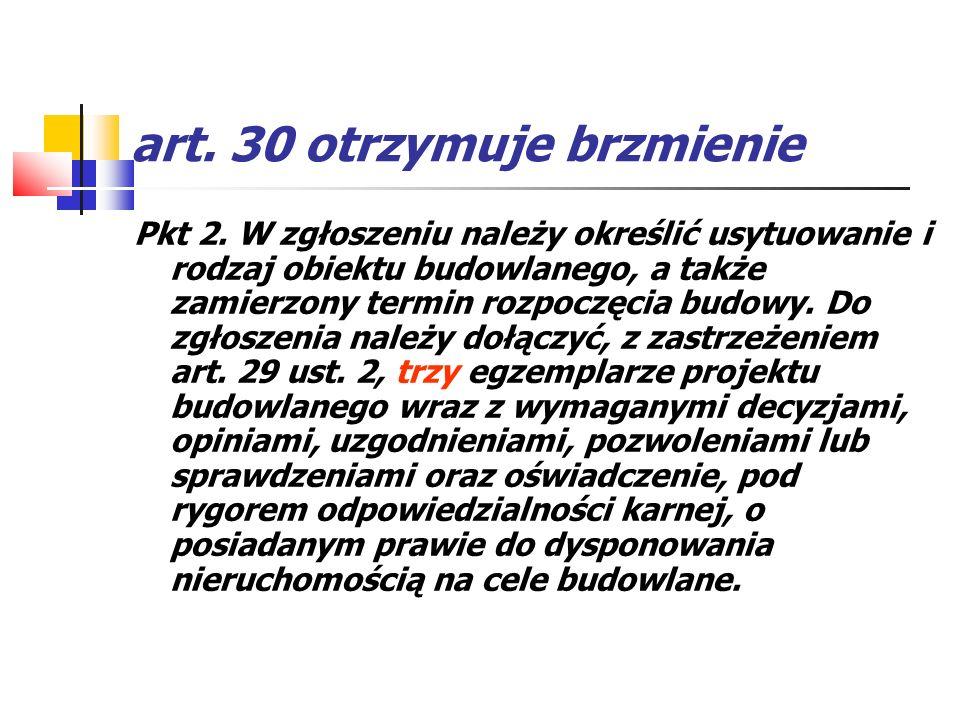 art. 30 otrzymuje brzmienie Pkt 2. W zgłoszeniu należy określić usytuowanie i rodzaj obiektu budowlanego, a także zamierzony termin rozpoczęcia budowy