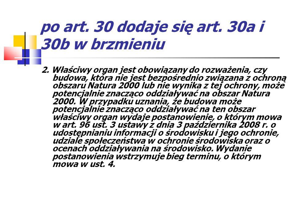 po art. 30 dodaje się art. 30a i 30b w brzmieniu 2. Właściwy organ jest obowiązany do rozważenia, czy budowa, która nie jest bezpośrednio związana z o