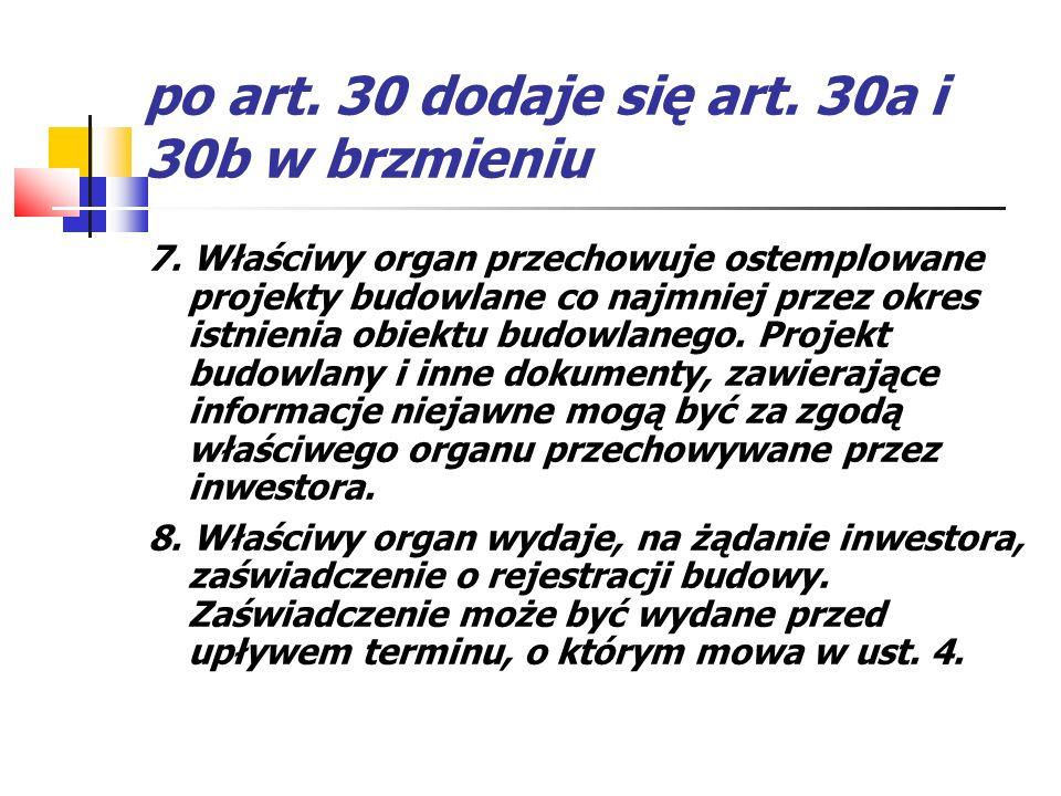 po art. 30 dodaje się art. 30a i 30b w brzmieniu 7. Właściwy organ przechowuje ostemplowane projekty budowlane co najmniej przez okres istnienia obiek