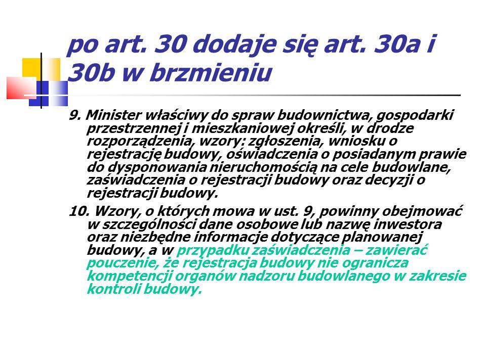 po art. 30 dodaje się art. 30a i 30b w brzmieniu 9. Minister właściwy do spraw budownictwa, gospodarki przestrzennej i mieszkaniowej określi, w drodze
