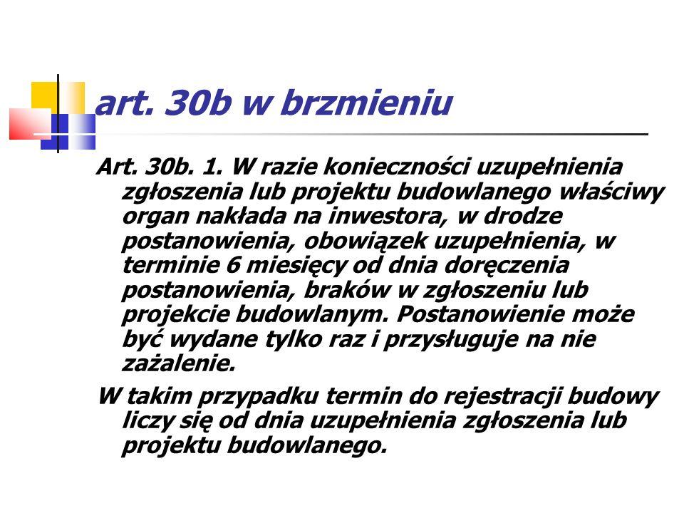 art. 30b w brzmieniu Art. 30b. 1. W razie konieczności uzupełnienia zgłoszenia lub projektu budowlanego właściwy organ nakłada na inwestora, w drodze