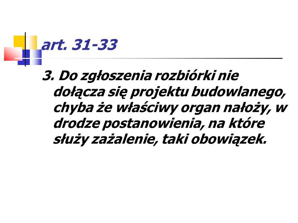 art. 31-33 3. Do zgłoszenia rozbiórki nie dołącza się projektu budowlanego, chyba że właściwy organ nałoży, w drodze postanowienia, na które służy zaż