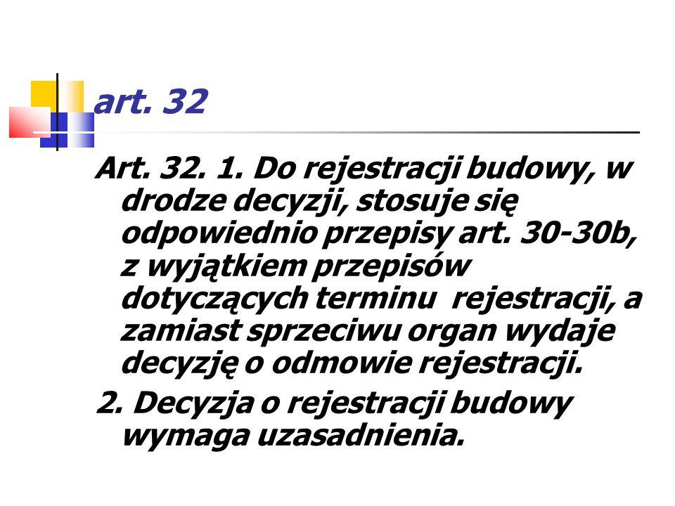 art. 32 Art. 32. 1. Do rejestracji budowy, w drodze decyzji, stosuje się odpowiednio przepisy art. 30-30b, z wyjątkiem przepisów dotyczących terminu r