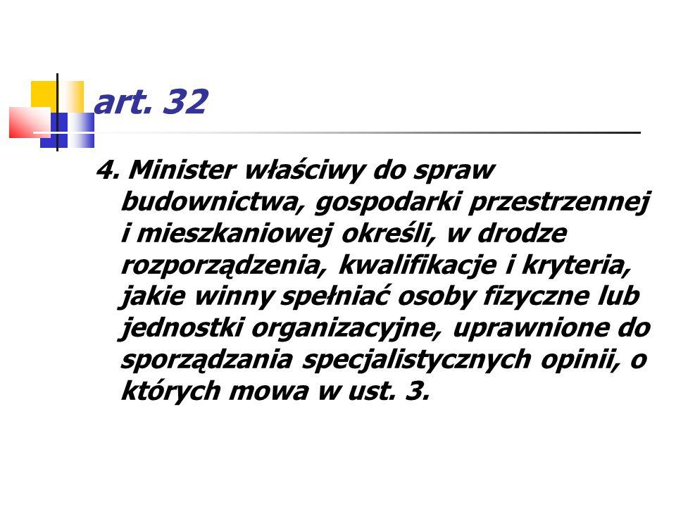 art. 32 4. Minister właściwy do spraw budownictwa, gospodarki przestrzennej i mieszkaniowej określi, w drodze rozporządzenia, kwalifikacje i kryteria,