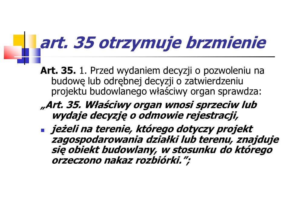 art. 35 otrzymuje brzmienie Art. 35. 1. Przed wydaniem decyzji o pozwoleniu na budowę lub odrębnej decyzji o zatwierdzeniu projektu budowlanego właści