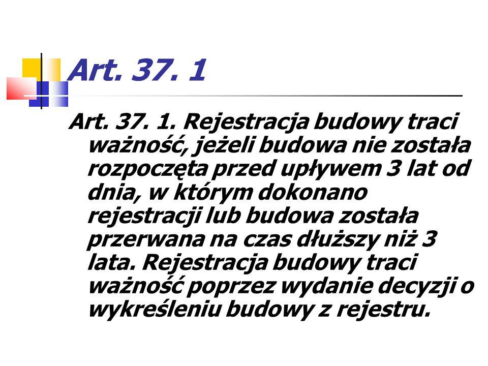 Art. 37. 1 Art. 37. 1. Rejestracja budowy traci ważność, jeżeli budowa nie została rozpoczęta przed upływem 3 lat od dnia, w którym dokonano rejestrac