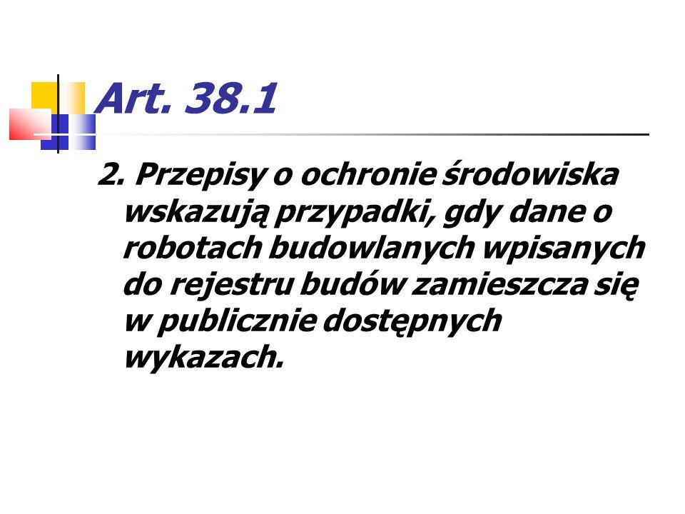 Art. 38.1 2. Przepisy o ochronie środowiska wskazują przypadki, gdy dane o robotach budowlanych wpisanych do rejestru budów zamieszcza się w publiczni
