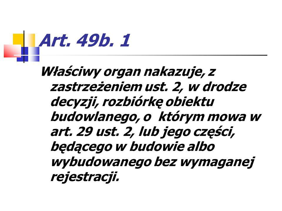 Art. 49b. 1 Właściwy organ nakazuje, z zastrzeżeniem ust. 2, w drodze decyzji, rozbiórkę obiektu budowlanego, o którym mowa w art. 29 ust. 2, lub jego