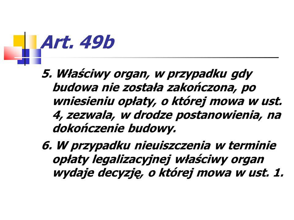 Art. 49b 5. Właściwy organ, w przypadku gdy budowa nie została zakończona, po wniesieniu opłaty, o której mowa w ust. 4, zezwala, w drodze postanowien