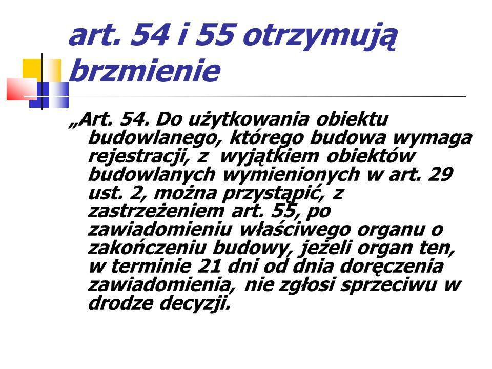 art. 54 i 55 otrzymują brzmienie Art. 54. Do użytkowania obiektu budowlanego, którego budowa wymaga rejestracji, z wyjątkiem obiektów budowlanych wymi