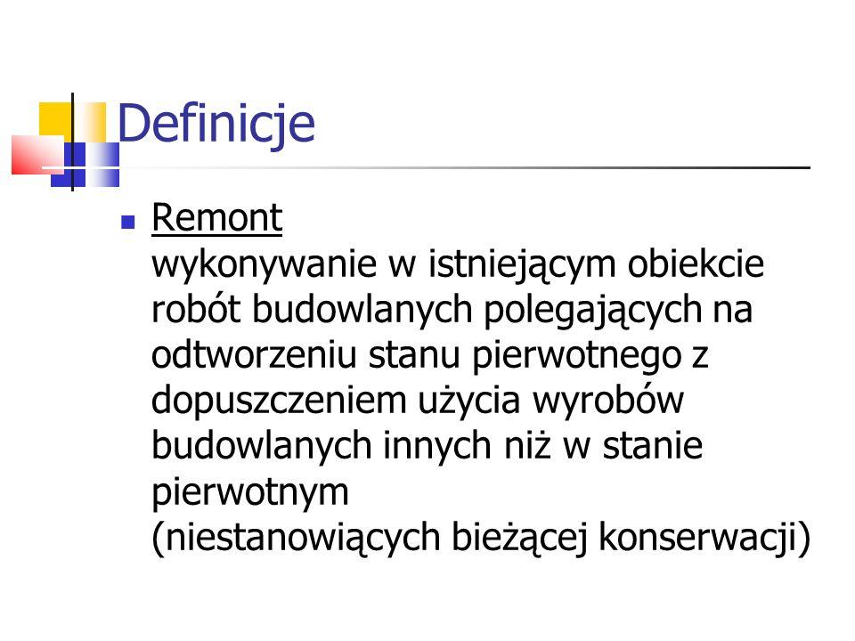 Definicje Remont wykonywanie w istniejącym obiekcie robót budowlanych polegających na odtworzeniu stanu pierwotnego z dopuszczeniem użycia wyrobów bud