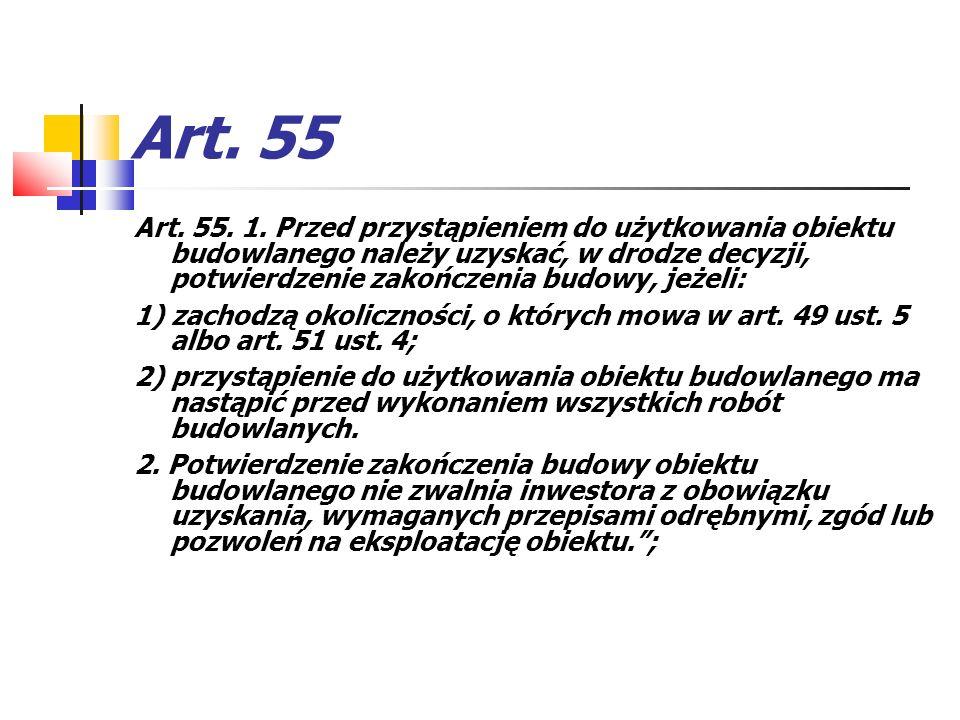 Art. 55 Art. 55. 1. Przed przystąpieniem do użytkowania obiektu budowlanego należy uzyskać, w drodze decyzji, potwierdzenie zakończenia budowy, jeżeli