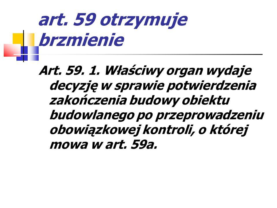 art. 59 otrzymuje brzmienie Art. 59. 1. Właściwy organ wydaje decyzję w sprawie potwierdzenia zakończenia budowy obiektu budowlanego po przeprowadzeni