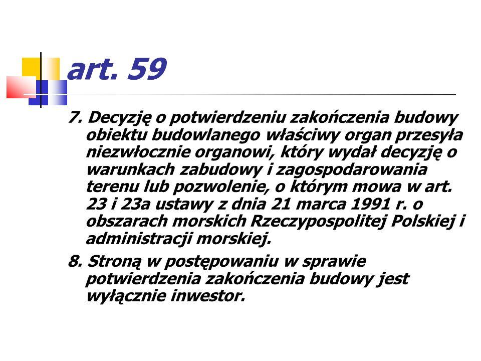 art. 59 7. Decyzję o potwierdzeniu zakończenia budowy obiektu budowlanego właściwy organ przesyła niezwłocznie organowi, który wydał decyzję o warunka