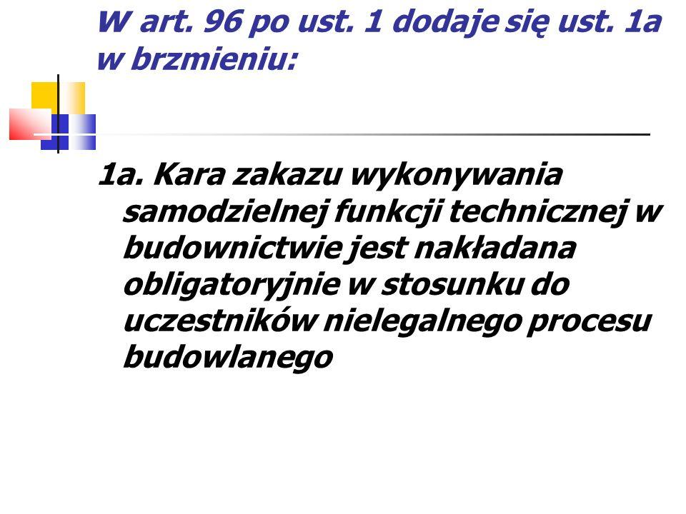 w art. 96 po ust. 1 dodaje się ust. 1a w brzmieniu: 1a. Kara zakazu wykonywania samodzielnej funkcji technicznej w budownictwie jest nakładana obligat
