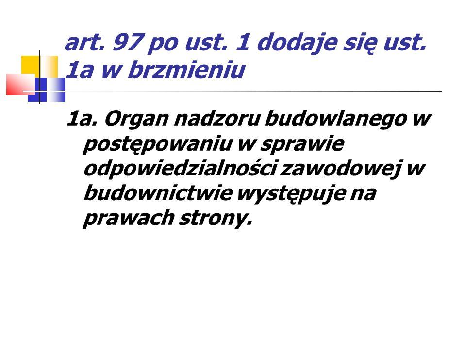 art. 97 po ust. 1 dodaje się ust. 1a w brzmieniu 1a. Organ nadzoru budowlanego w postępowaniu w sprawie odpowiedzialności zawodowej w budownictwie wys