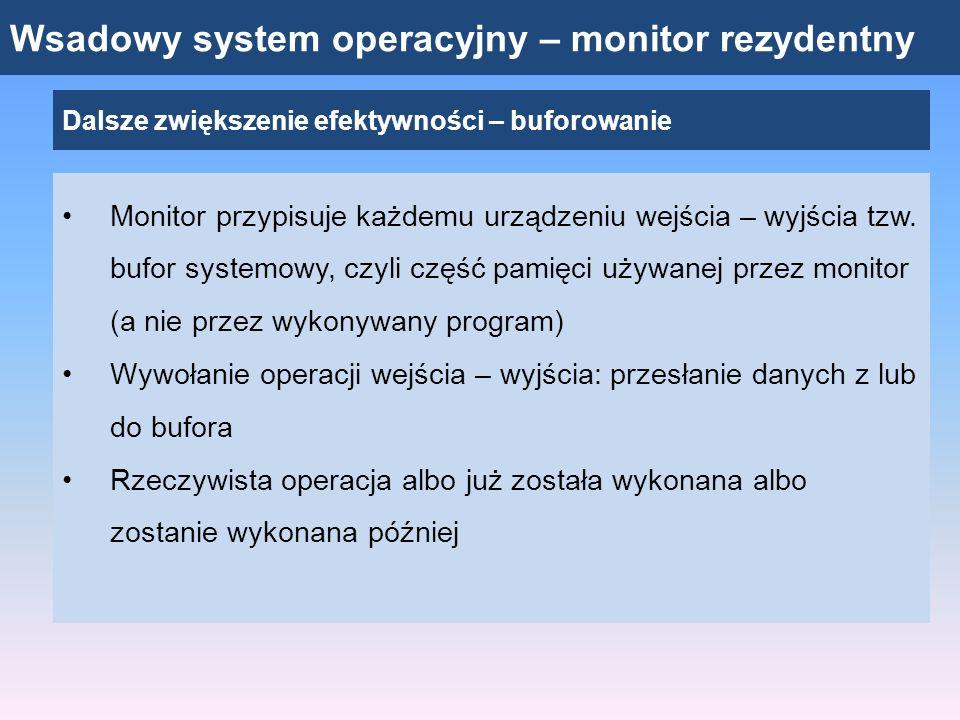 Wsadowy system operacyjny – monitor rezydentny Dalsze zwiększenie efektywności – buforowanie Monitor przypisuje każdemu urządzeniu wejścia – wyjścia t