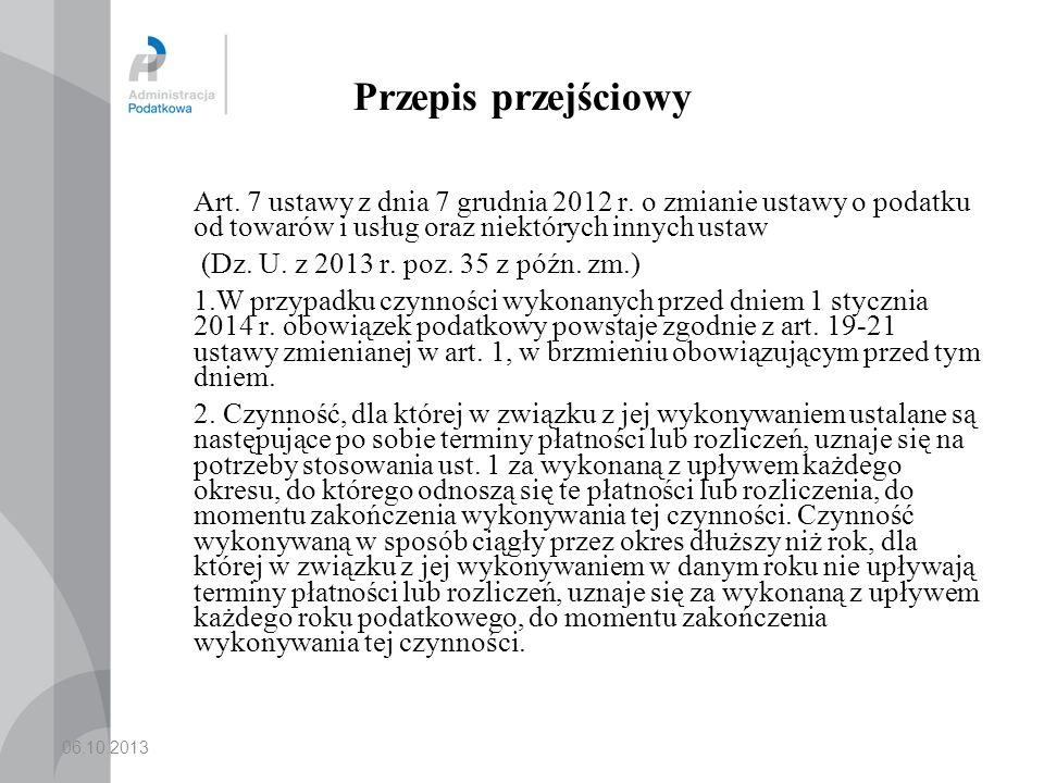 06.10.2013 Przepis przejściowy Art. 7 ustawy z dnia 7 grudnia 2012 r. o zmianie ustawy o podatku od towarów i usług oraz niektórych innych ustaw (Dz.