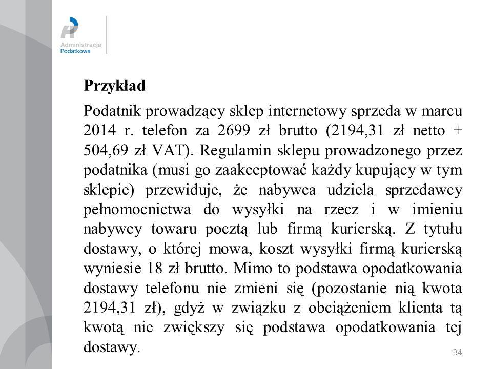34 Przykład Podatnik prowadzący sklep internetowy sprzeda w marcu 2014 r. telefon za 2699 zł brutto (2194,31 zł netto + 504,69 zł VAT). Regulamin skle