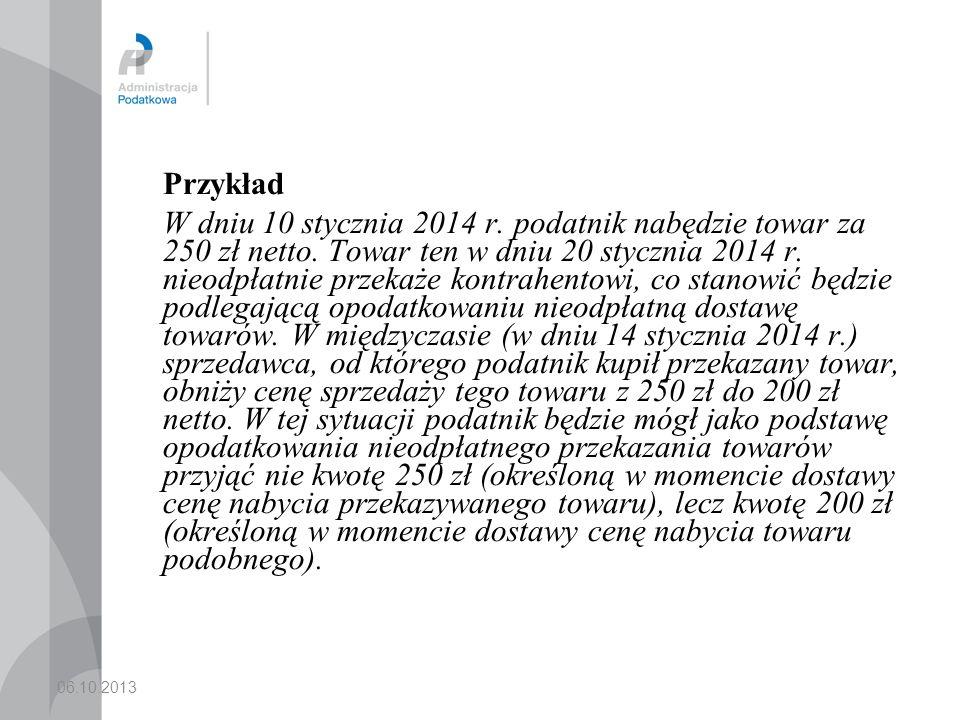 06.10.2013 Przykład W dniu 10 stycznia 2014 r. podatnik nabędzie towar za 250 zł netto. Towar ten w dniu 20 stycznia 2014 r. nieodpłatnie przekaże kon