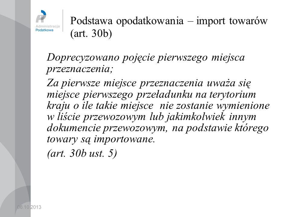 06.10.2013 Podstawa opodatkowania – import towarów (art. 30b) Doprecyzowano pojęcie pierwszego miejsca przeznaczenia; Za pierwsze miejsce przeznaczeni