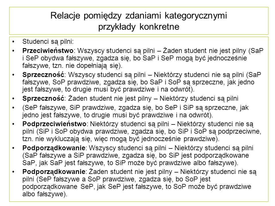 Relacje pomiędzy zdaniami kategorycznymi przykłady konkretne Studenci są pilni: Przeciwieństwo: Wszyscy studenci są pilni – Żaden student nie jest pilny (SaP i SeP obydwa fałszywe, zgadza się, bo SaP i SeP mogą być jednocześnie fałszywe, tzn.
