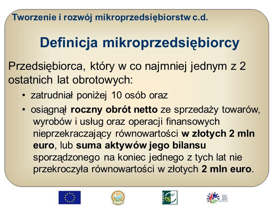 Tworzenie i rozwój mikroprzedsiębiorstw c.d. Definicja mikroprzedsiębiorcy Przedsiębiorca, który w co najmniej jednym z 2 ostatnich lat obrotowych: za