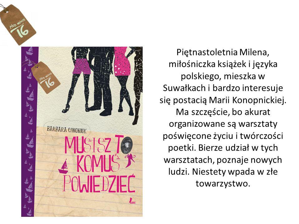 Piętnastoletnia Milena, miłośniczka książek i języka polskiego, mieszka w Suwałkach i bardzo interesuje się postacią Marii Konopnickiej.