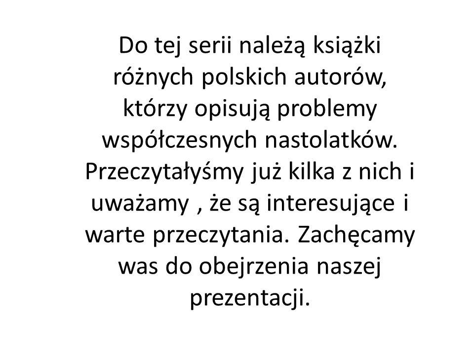 Do tej serii należą książki różnych polskich autorów, którzy opisują problemy współczesnych nastolatków. Przeczytałyśmy już kilka z nich i uważamy, że
