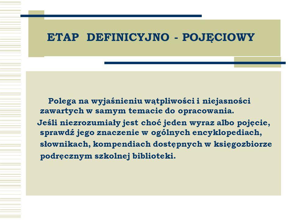 ETAP DEFINICYJNO - POJĘCIOWY Polega na wyjaśnieniu wątpliwości i niejasności zawartych w samym temacie do opracowania.