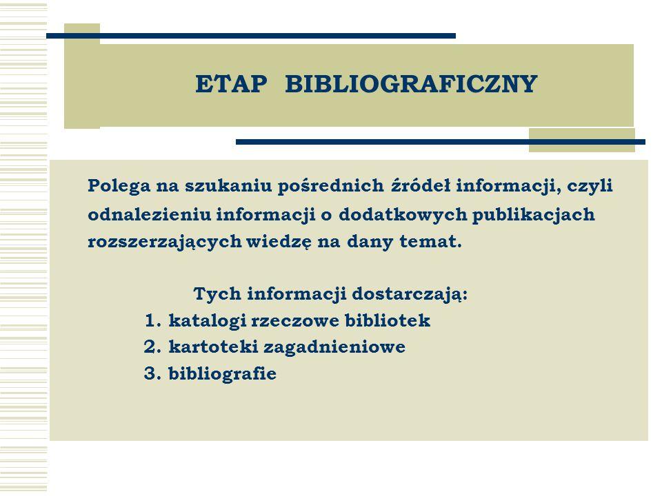 ETAP BIBLIOGRAFICZNY Polega na szukaniu pośrednich źródeł informacji, czyli odnalezieniu informacji o dodatkowych publikacjach rozszerzających wiedzę na dany temat.