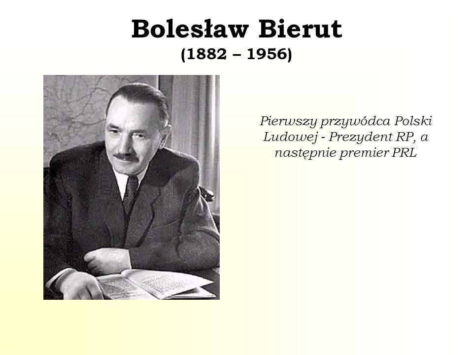 Bolesław Bierut (1882 – 1956) Pierwszy przywódca Polski Ludowej - Prezydent RP, a następnie premier PRL