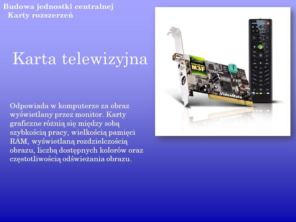 Budowa jednostki centralnej Karta telewizyjna Odpowiada w komputerze za obraz wyświetlany przez monitor. Karty graficzne różnią się między sobą szybko