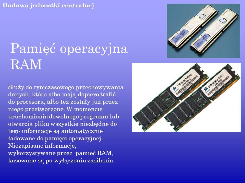 Budowa jednostki centralnej Pamięć operacyjna RAM Służy do tymczasowego przechowywania danych, które albo mają dopiero trafić do procesora, albo też z