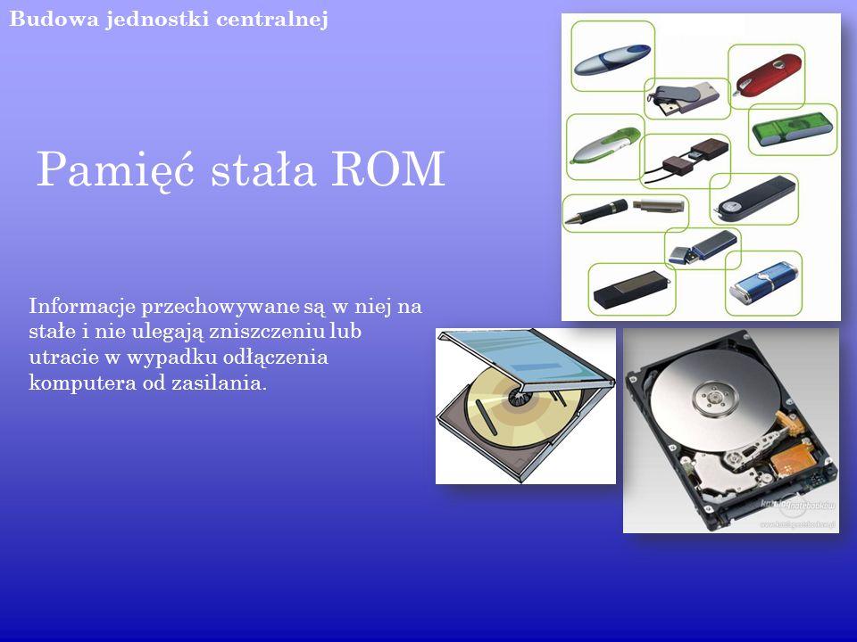 Budowa jednostki centralnej Pamięć stała ROM Informacje przechowywane są w niej na stałe i nie ulegają zniszczeniu lub utracie w wypadku odłączenia ko