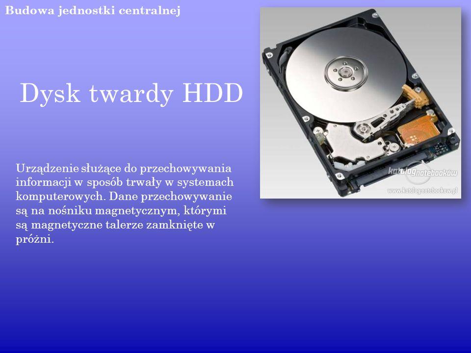 Budowa jednostki centralnej Dysk twardy HDD Urządzenie służące do przechowywania informacji w sposób trwały w systemach komputerowych. Dane przechowyw