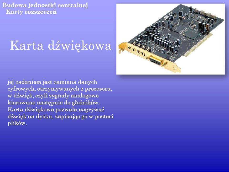 Budowa jednostki centralnej Karta dźwiękowa jej zadaniem jest zamiana danych cyfrowych, otrzymywanych z procesora, w dźwięk, czyli sygnały analogowe k