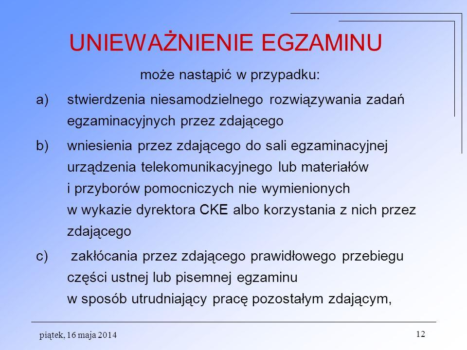 piątek, 16 maja 2014 12 UNIEWAŻNIENIE EGZAMINU może nastąpić w przypadku: a)stwierdzenia niesamodzielnego rozwiązywania zadań egzaminacyjnych przez zd