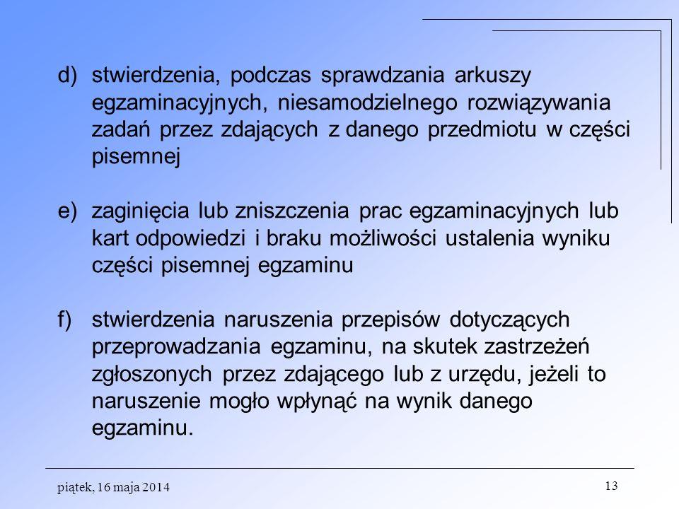 piątek, 16 maja 2014 13 d)stwierdzenia, podczas sprawdzania arkuszy egzaminacyjnych, niesamodzielnego rozwiązywania zadań przez zdających z danego przedmiotu w części pisemnej e)zaginięcia lub zniszczenia prac egzaminacyjnych lub kart odpowiedzi i braku możliwości ustalenia wyniku części pisemnej egzaminu f)stwierdzenia naruszenia przepisów dotyczących przeprowadzania egzaminu, na skutek zastrzeżeń zgłoszonych przez zdającego lub z urzędu, jeżeli to naruszenie mogło wpłynąć na wynik danego egzaminu.