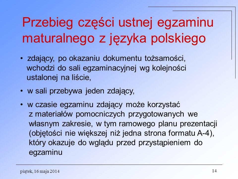 piątek, 16 maja 2014 14 Przebieg części ustnej egzaminu maturalnego z języka polskiego zdający, po okazaniu dokumentu tożsamości, wchodzi do sali egzaminacyjnej wg kolejności ustalonej na liście, w sali przebywa jeden zdający, w czasie egzaminu zdający może korzystać z materiałów pomocniczych przygotowanych we własnym zakresie, w tym ramowego planu prezentacji (objętości nie większej niż jedna strona formatu A-4), który okazuje do wglądu przed przystąpieniem do egzaminu