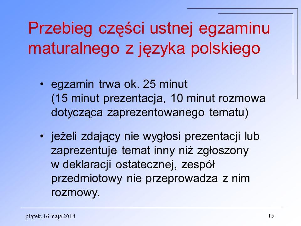 piątek, 16 maja 2014 15 egzamin trwa ok. 25 minut (15 minut prezentacja, 10 minut rozmowa dotycząca zaprezentowanego tematu) jeżeli zdający nie wygłos