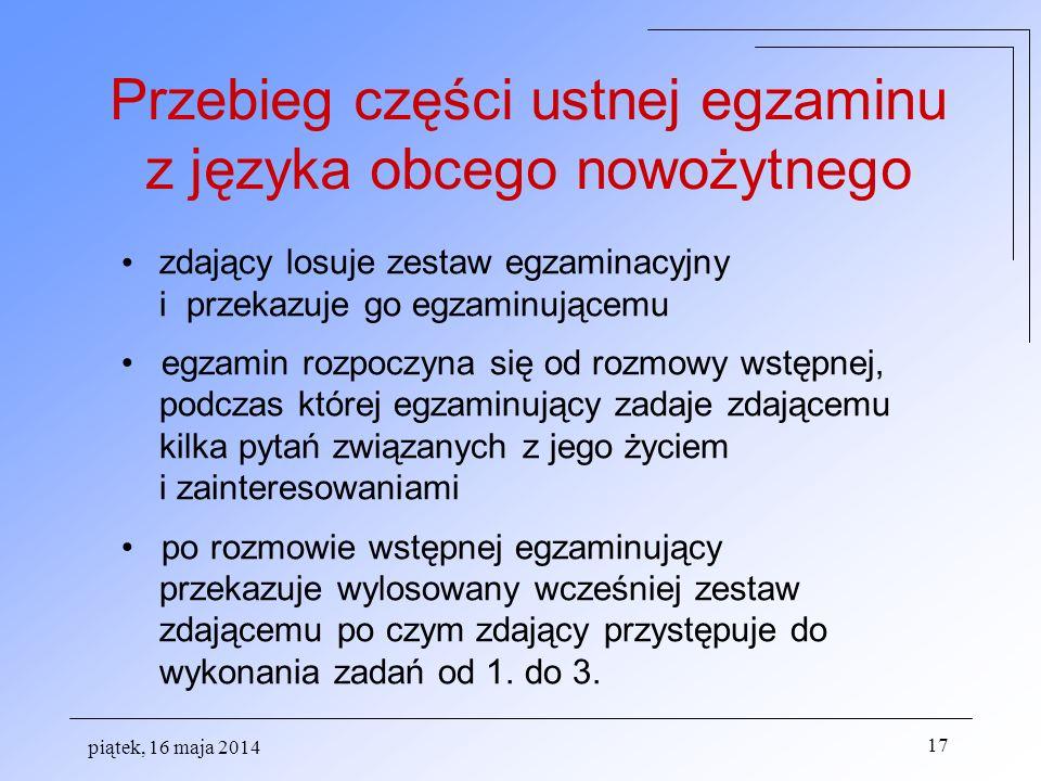 piątek, 16 maja 2014 17 zdający losuje zestaw egzaminacyjny i przekazuje go egzaminującemu egzamin rozpoczyna się od rozmowy wstępnej, podczas której