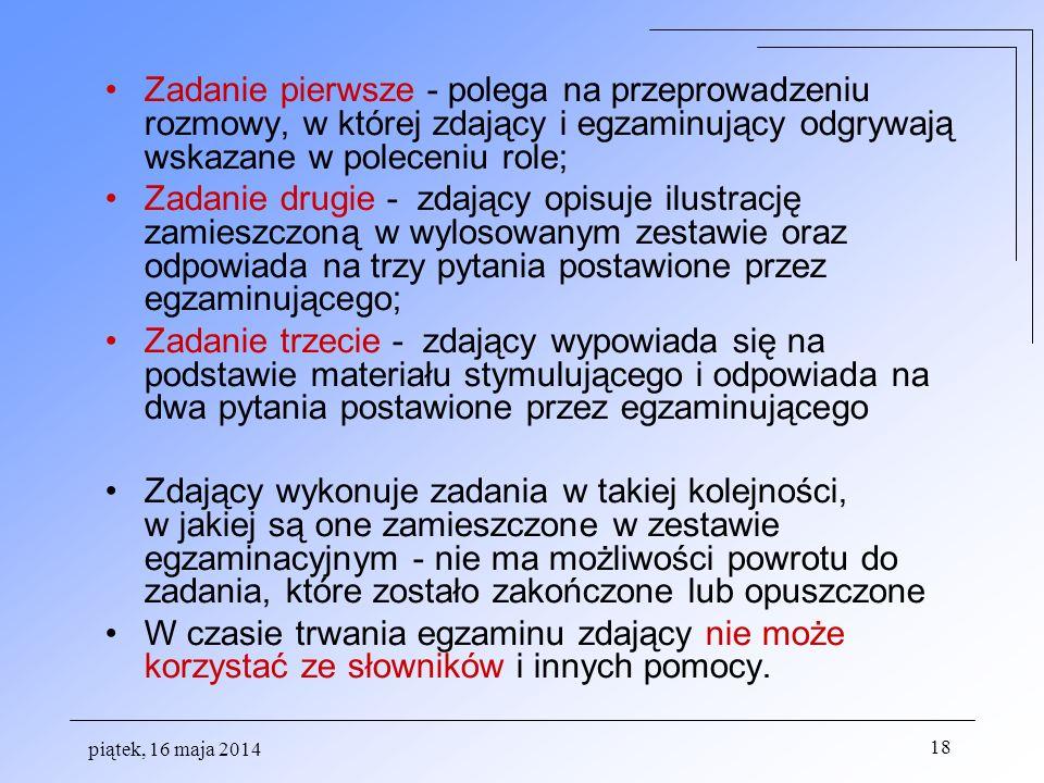 piątek, 16 maja 2014 18 Zadanie pierwsze - polega na przeprowadzeniu rozmowy, w której zdający i egzaminujący odgrywają wskazane w poleceniu role; Zadanie drugie - zdający opisuje ilustrację zamieszczoną w wylosowanym zestawie oraz odpowiada na trzy pytania postawione przez egzaminującego; Zadanie trzecie - zdający wypowiada się na podstawie materiału stymulującego i odpowiada na dwa pytania postawione przez egzaminującego Zdający wykonuje zadania w takiej kolejności, w jakiej są one zamieszczone w zestawie egzaminacyjnym - nie ma możliwości powrotu do zadania, które zostało zakończone lub opuszczone W czasie trwania egzaminu zdający nie może korzystać ze słowników i innych pomocy.
