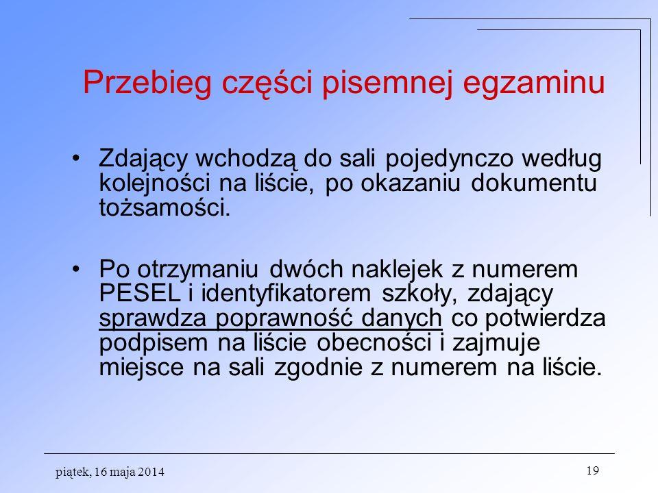 piątek, 16 maja 2014 19 Przebieg części pisemnej egzaminu Zdający wchodzą do sali pojedynczo według kolejności na liście, po okazaniu dokumentu tożsamości.